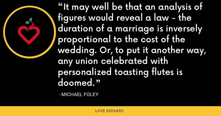 It may well be that an analysis of figures would reveal a law - the duration of a marriage is inversely proportional to the cost of the wedding. Or, to put it another way, any union celebrated with personalized toasting flutes is doomed. - Michael Foley