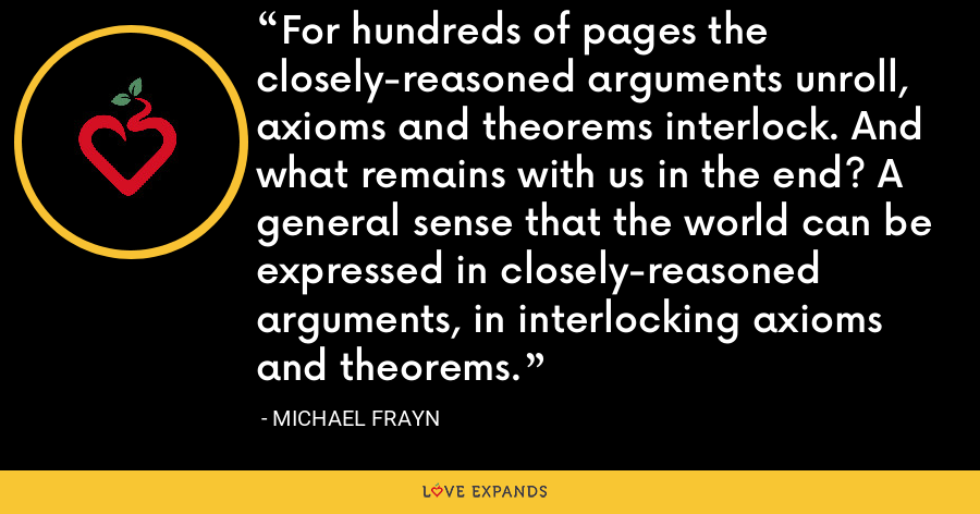 For hundreds of pages the closely-reasoned arguments unroll, axioms and theorems interlock. And what remains with us in the end? A general sense that the world can be expressed in closely-reasoned arguments, in interlocking axioms and theorems. - Michael Frayn