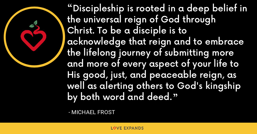 Discipleship is rooted in a deep belief in the universal reign of God through Christ. To be a disciple is to acknowledge that reign and to embrace the lifelong journey of submitting more and more of every aspect of your life to His good, just, and peaceable reign, as well as alerting others to God's kingship by both word and deed. - Michael Frost