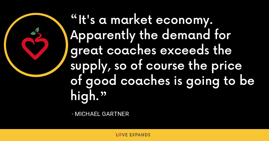 It's a market economy. Apparently the demand for great coaches exceeds the supply, so of course the price of good coaches is going to be high. - Michael Gartner