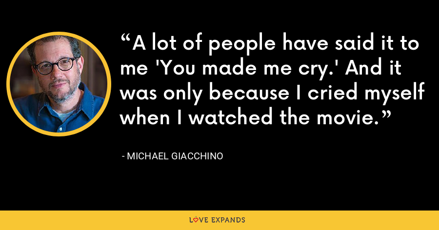 A lot of people have said it to me 'You made me cry.' And it was only because I cried myself when I watched the movie. - Michael Giacchino