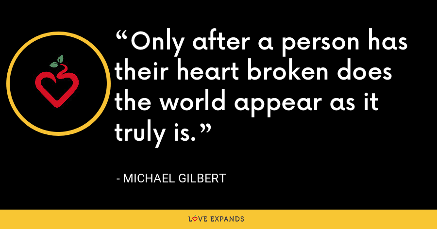 Only after a person has their heart broken does the world appear as it truly is. - Michael Gilbert