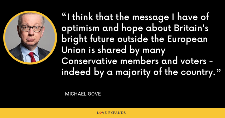 I think that the message I have of optimism and hope about Britain's bright future outside the European Union is shared by many Conservative members and voters - indeed by a majority of the country. - Michael Gove