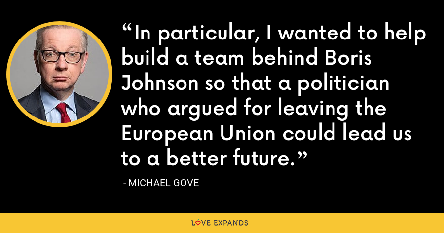 In particular, I wanted to help build a team behind Boris Johnson so that a politician who argued for leaving the European Union could lead us to a better future. - Michael Gove