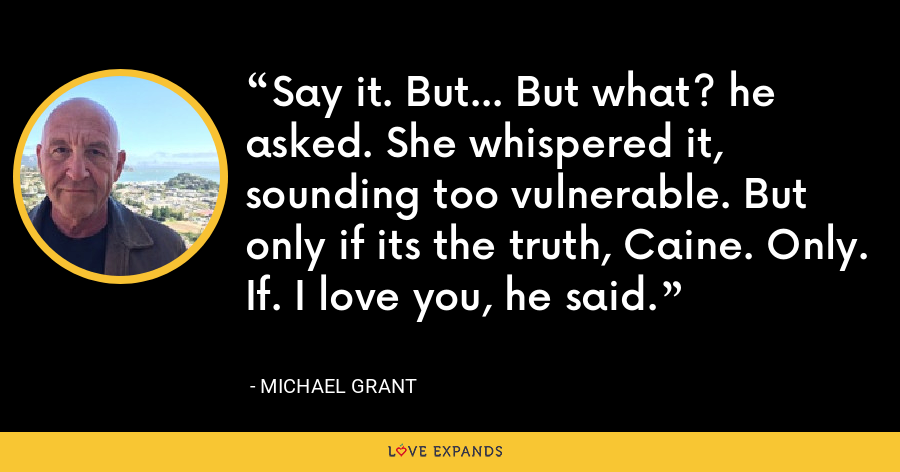 Say it. But... But what? he asked. She whispered it, sounding too vulnerable. But only if its the truth, Caine. Only. If. I love you, he said. - Michael Grant