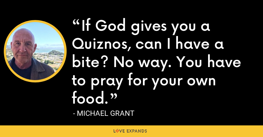 If God gives you a Quiznos, can I have a bite? No way. You have to pray for your own food. - Michael Grant