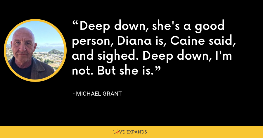 Deep down, she's a good person, Diana is, Caine said, and sighed. Deep down, I'm not. But she is. - Michael Grant