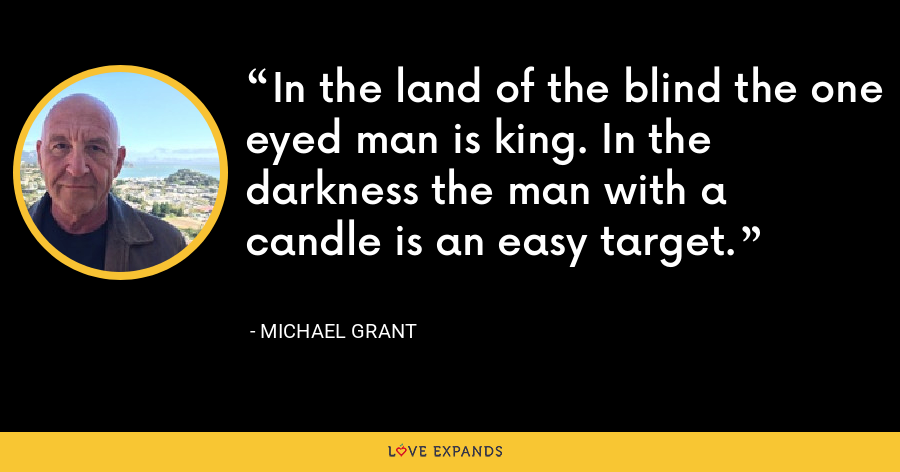 In the land of the blind the one eyed man is king. In the darkness the man with a candle is an easy target. - Michael Grant