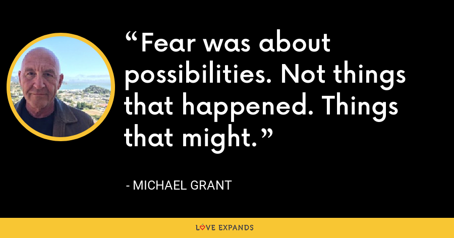 Fear was about possibilities. Not things that happened. Things that might. - Michael Grant