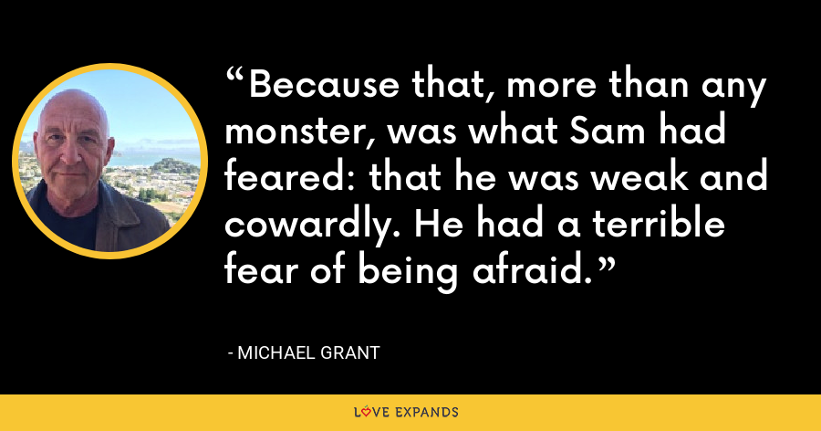Because that, more than any monster, was what Sam had feared: that he was weak and cowardly. He had a terrible fear of being afraid. - Michael Grant