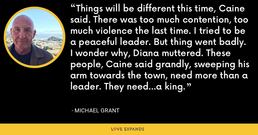 Things will be different this time, Caine said. There was too much contention, too much violence the last time. I tried to be a peaceful leader. But thing went badly. I wonder why, Diana muttered. These people, Caine said grandly, sweeping his arm towards the town, need more than a leader. They need...a king. - Michael Grant