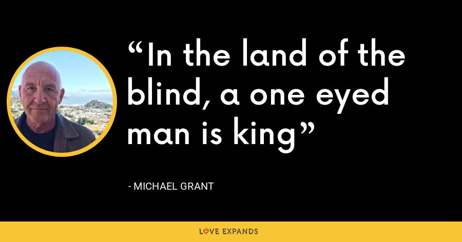 In the land of the blind, a one eyed man is king - Michael Grant
