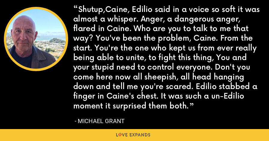 Shutup,Caine, Edilio said in a voice so soft it was almost a whisper. Anger, a dangerous anger, flared in Caine. Who are you to talk to me that way? You've been the problem, Caine. From the start. You're the one who kept us from ever really being able to unite, to fight this thing, You and your stupid need to control everyone. Don't you come here now all sheepish, all head hanging down and tell me you're scared. Edilio stabbed a finger in Caine's chest. It was such a un-Edilio moment it surprised them both. - Michael Grant