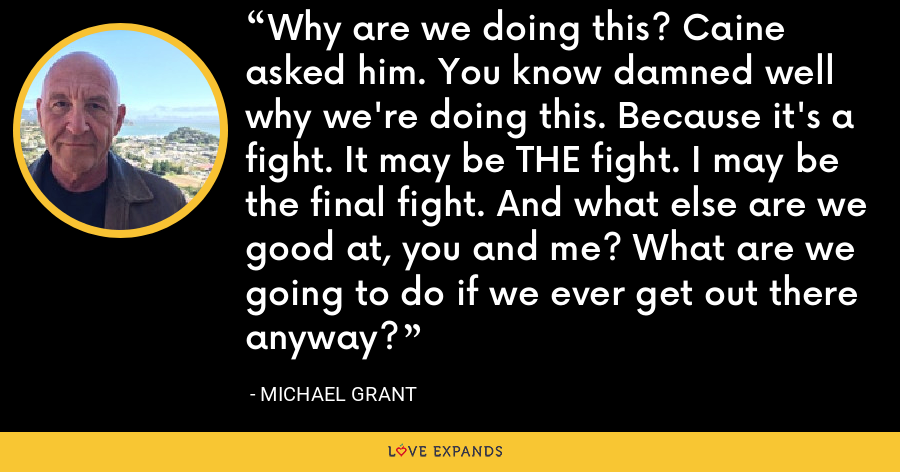 Why are we doing this? Caine asked him. You know damned well why we're doing this. Because it's a fight. It may be THE fight. I may be the final fight. And what else are we good at, you and me? What are we going to do if we ever get out there anyway? - Michael Grant