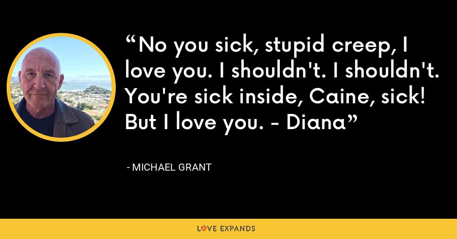 No you sick, stupid creep, I love you. I shouldn't. I shouldn't. You're sick inside, Caine, sick! But I love you. - Diana - Michael Grant
