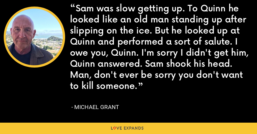 Sam was slow getting up. To Quinn he looked like an old man standing up after slipping on the ice. But he looked up at Quinn and performed a sort of salute. I owe you, Quinn. I'm sorry I didn't get him, Quinn answered. Sam shook his head. Man, don't ever be sorry you don't want to kill someone. - Michael Grant