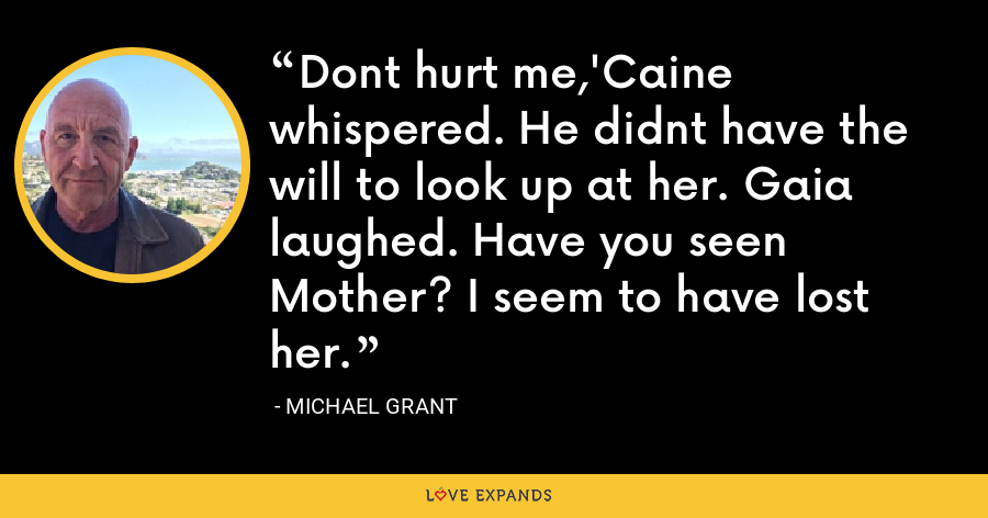 Dont hurt me,'Caine whispered. He didnt have the will to look up at her. Gaia laughed. Have you seen Mother? I seem to have lost her. - Michael Grant