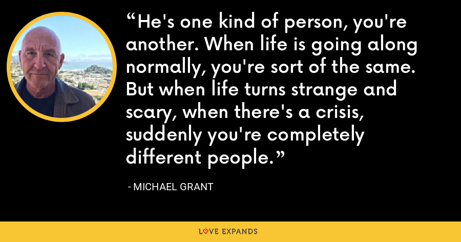 He's one kind of person, you're another. When life is going along normally, you're sort of the same. But when life turns strange and scary, when there's a crisis, suddenly you're completely different people. - Michael Grant