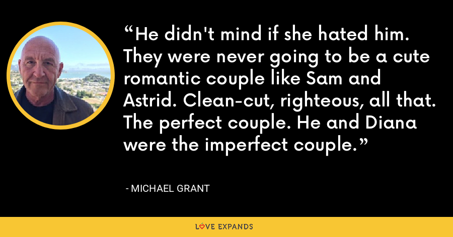 He didn't mind if she hated him. They were never going to be a cute romantic couple like Sam and Astrid. Clean-cut, righteous, all that. The perfect couple. He and Diana were the imperfect couple. - Michael Grant