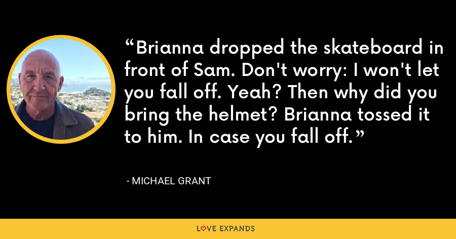 Brianna dropped the skateboard in front of Sam. Don't worry: I won't let you fall off. Yeah? Then why did you bring the helmet? Brianna tossed it to him. In case you fall off. - Michael Grant