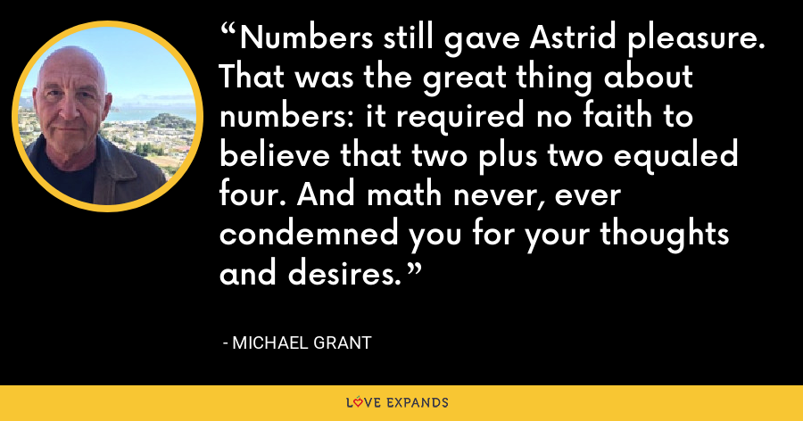 Numbers still gave Astrid pleasure. That was the great thing about numbers: it required no faith to believe that two plus two equaled four. And math never, ever condemned you for your thoughts and desires. - Michael Grant