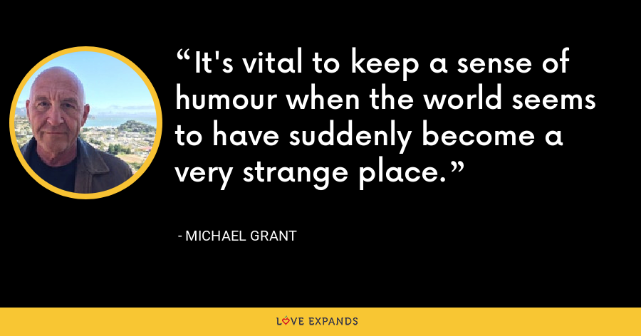 It's vital to keep a sense of humour when the world seems to have suddenly become a very strange place. - Michael Grant