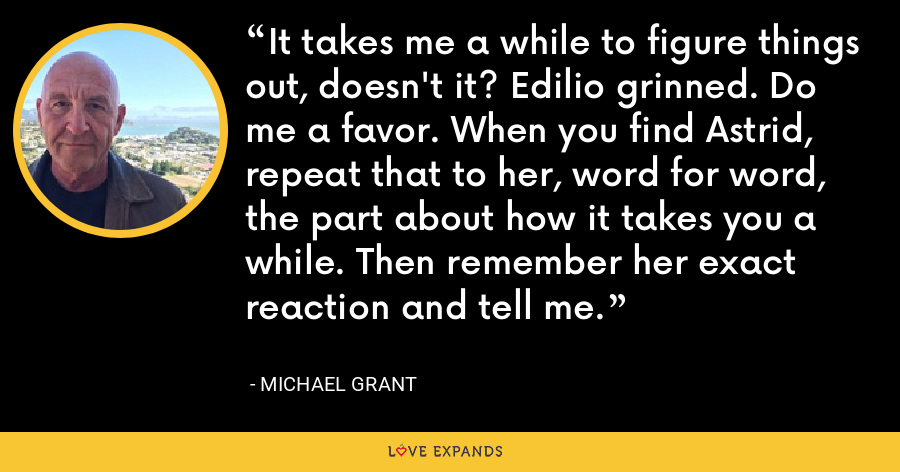 It takes me a while to figure things out, doesn't it? Edilio grinned. Do me a favor. When you find Astrid, repeat that to her, word for word, the part about how it takes you a while. Then remember her exact reaction and tell me. - Michael Grant