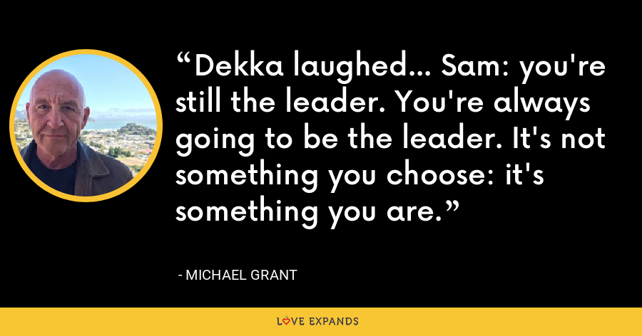 Dekka laughed... Sam: you're still the leader. You're always going to be the leader. It's not something you choose: it's something you are. - Michael Grant
