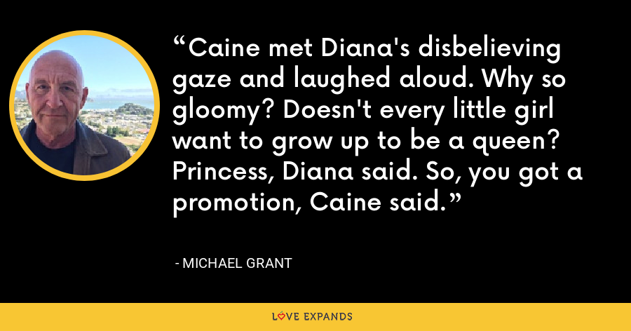 Caine met Diana's disbelieving gaze and laughed aloud. Why so gloomy? Doesn't every little girl want to grow up to be a queen? Princess, Diana said. So, you got a promotion, Caine said. - Michael Grant
