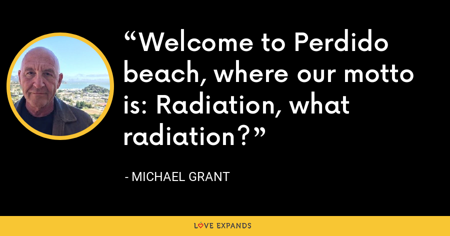 Welcome to Perdido beach, where our motto is: Radiation, what radiation? - Michael Grant