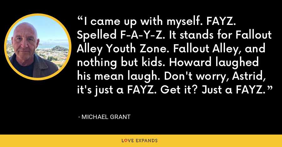 I came up with myself. FAYZ. Spelled F-A-Y-Z. It stands for Fallout Alley Youth Zone. Fallout Alley, and nothing but kids. Howard laughed his mean laugh. Don't worry, Astrid, it's just a FAYZ. Get it? Just a FAYZ. - Michael Grant
