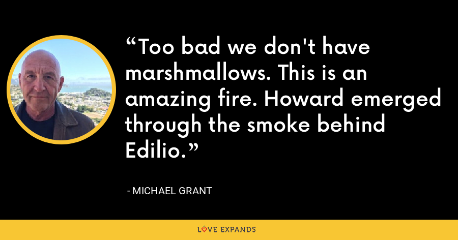 Too bad we don't have marshmallows. This is an amazing fire. Howard emerged through the smoke behind Edilio. - Michael Grant
