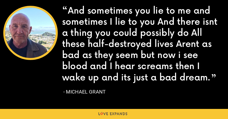 And sometimes you lie to me and sometimes I lie to you And there isnt a thing you could possibly do All these half-destroyed lives Arent as bad as they seem but now i see blood and I hear screams then I wake up and its just a bad dream. - Michael Grant