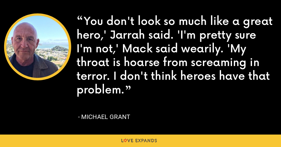 You don't look so much like a great hero,' Jarrah said. 'I'm pretty sure I'm not,' Mack said wearily. 'My throat is hoarse from screaming in terror. I don't think heroes have that problem. - Michael Grant