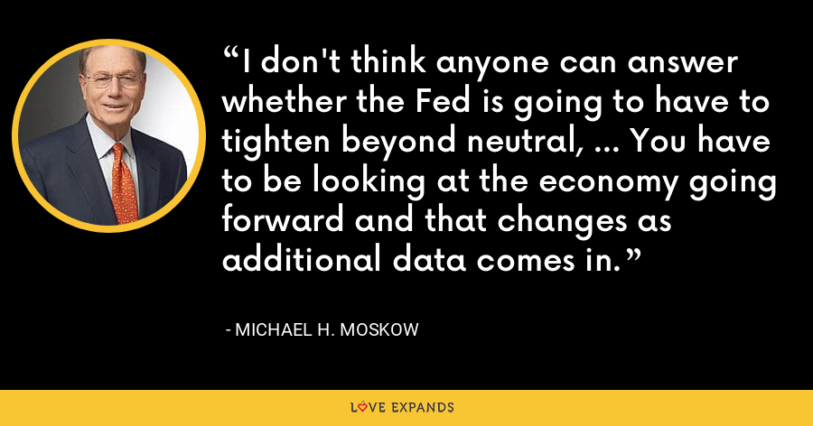 I don't think anyone can answer whether the Fed is going to have to tighten beyond neutral, ... You have to be looking at the economy going forward and that changes as additional data comes in. - Michael H. Moskow