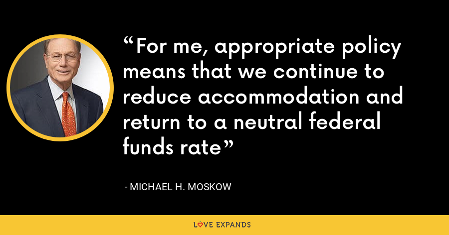 For me, appropriate policy means that we continue to reduce accommodation and return to a neutral federal funds rate - Michael H. Moskow