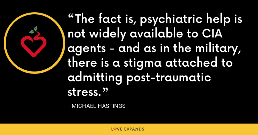 The fact is, psychiatric help is not widely available to CIA agents - and as in the military, there is a stigma attached to admitting post-traumatic stress. - Michael Hastings
