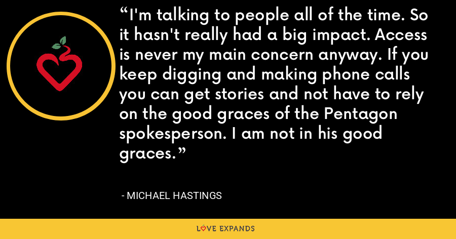I'm talking to people all of the time. So it hasn't really had a big impact. Access is never my main concern anyway. If you keep digging and making phone calls you can get stories and not have to rely on the good graces of the Pentagon spokesperson. I am not in his good graces. - Michael Hastings