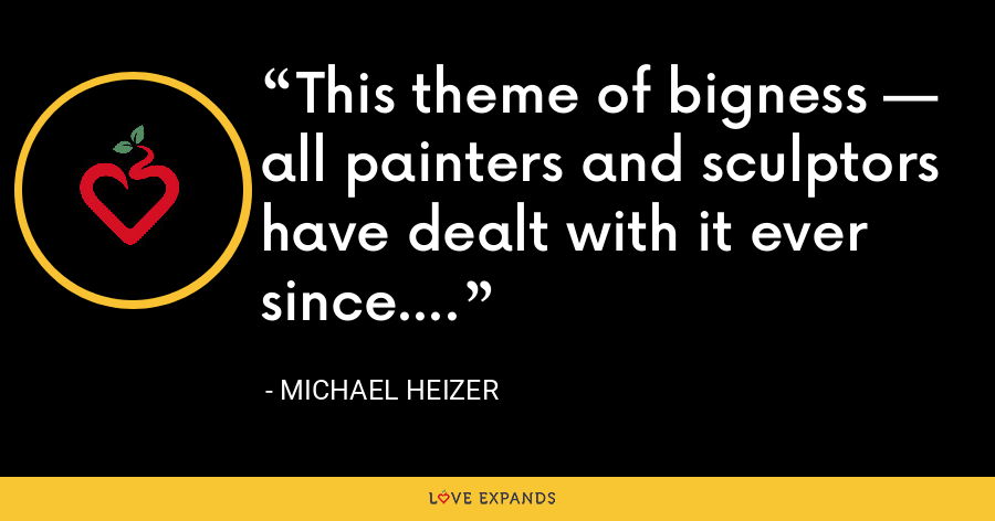 This theme of bigness — all painters and sculptors have dealt with it ever since. - Michael Heizer