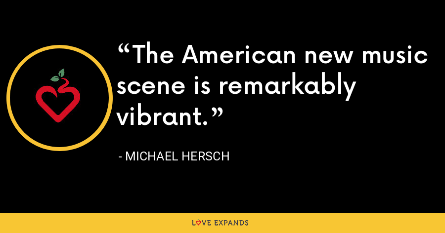 The American new music scene is remarkably vibrant. - Michael Hersch
