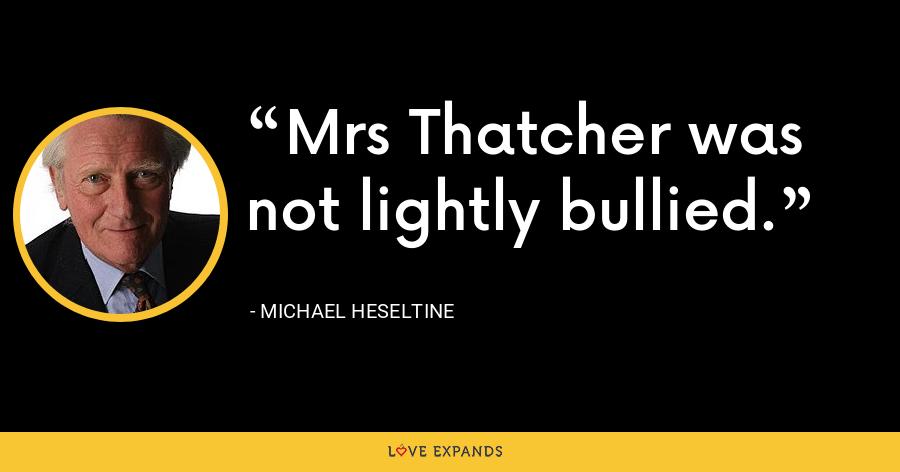 Mrs Thatcher was not lightly bullied. - Michael Heseltine