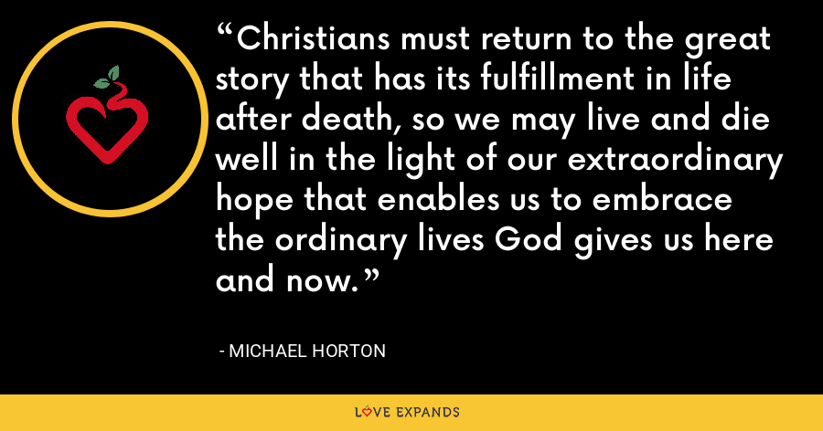 Christians must return to the great story that has its fulfillment in life after death, so we may live and die well in the light of our extraordinary hope that enables us to embrace the ordinary lives God gives us here and now. - Michael Horton