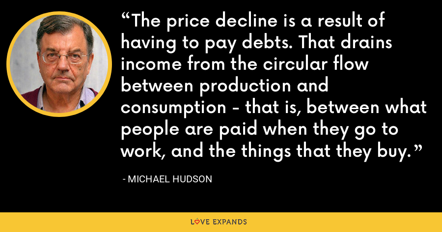 The price decline is a result of having to pay debts. That drains income from the circular flow between production and consumption - that is, between what people are paid when they go to work, and the things that they buy. - Michael Hudson