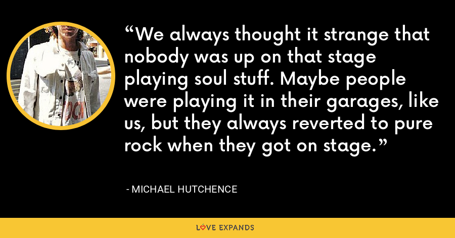 We always thought it strange that nobody was up on that stage playing soul stuff. Maybe people were playing it in their garages, like us, but they always reverted to pure rock when they got on stage. - Michael Hutchence