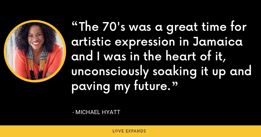 The 70's was a great time for artistic expression in Jamaica and I was in the heart of it, unconsciously soaking it up and paving my future. - Michael Hyatt