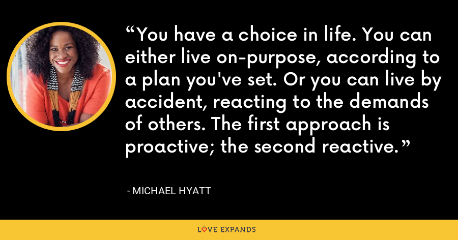 You have a choice in life. You can either live on-purpose, according to a plan you've set. Or you can live by accident, reacting to the demands of others. The first approach is proactive; the second reactive. - Michael Hyatt