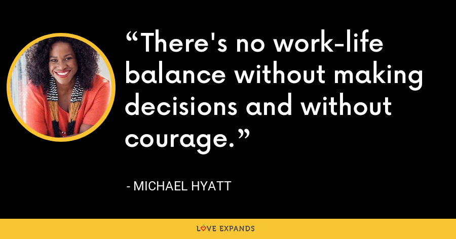 There's no work-life balance without making decisions and without courage. - Michael Hyatt