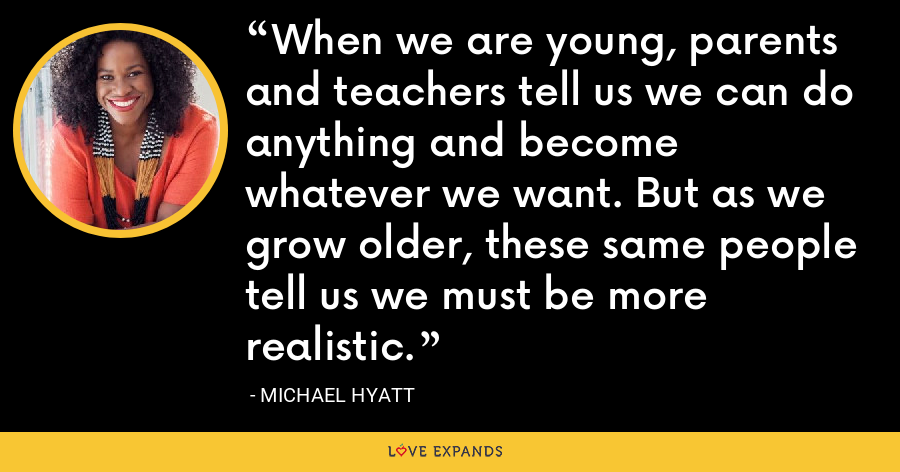 When we are young, parents and teachers tell us we can do anything and become whatever we want. But as we grow older, these same people tell us we must be more realistic. - Michael Hyatt