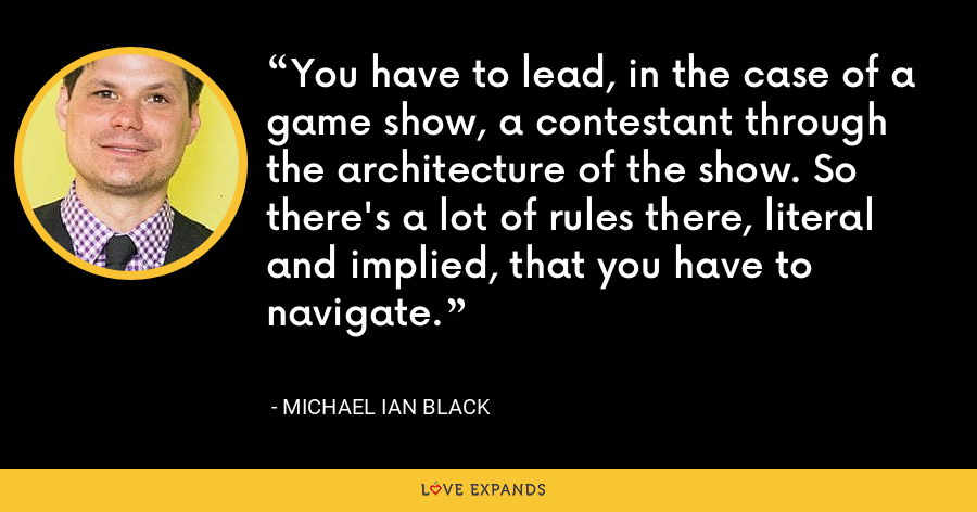 You have to lead, in the case of a game show, a contestant through the architecture of the show. So there's a lot of rules there, literal and implied, that you have to navigate. - Michael Ian Black