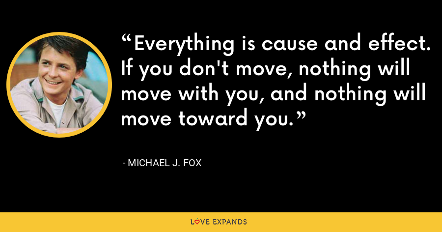 Everything is cause and effect. If you don't move, nothing will move with you, and nothing will move toward you. - Michael J. Fox